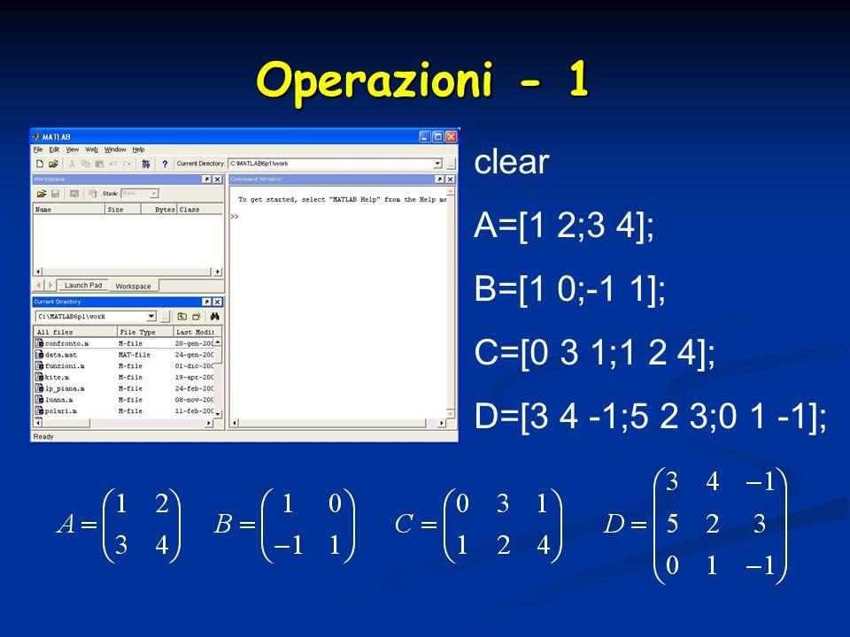 Operazioni - 1 clear A=[1 2;3 4]; B=[1 0;-1 1]; C=[0 3 1;1 2 4];